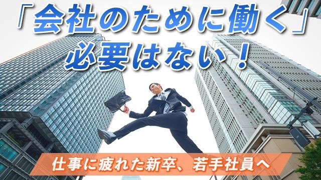 仕事に疲れた新卒、若手社員へ「会社のために働く」必要はない!